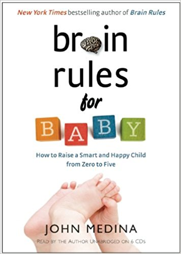 Brain Rules for Baby: How to Raise a Smart and Happy Child from Zero to Five by Dr. John Medina